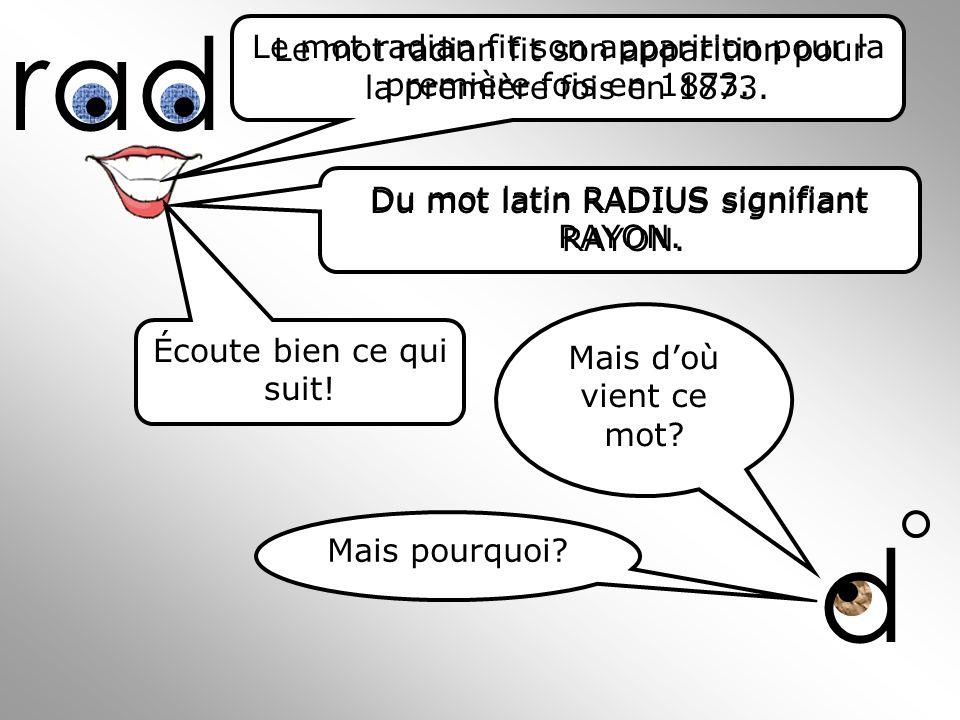 d Le mot radian fit son apparition pour la première fois en 1873. Du mot latin RADIUS signifiant RAYON. Écoute bien ce qui suit! Mais doù vient ce mot
