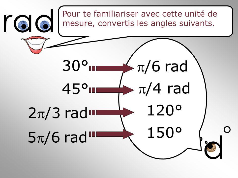 ? d rad 30° 45° 2/3rad 5/6rad Pour te familiariser avec cette unité de mesure, convertis les angles suivants. /6rad /4 rad 120° 150°
