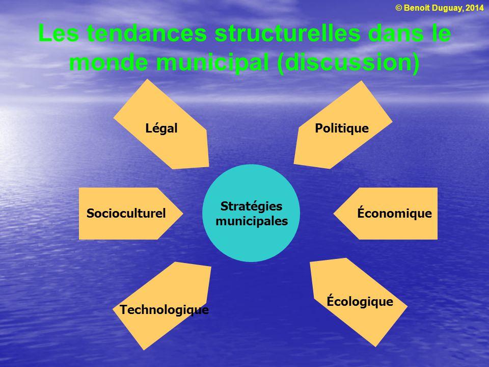 © Benoit Duguay, 2014 Les tendances structurelles dans le monde municipal (discussion) Stratégies municipales Légal Économique Politique Socioculturel