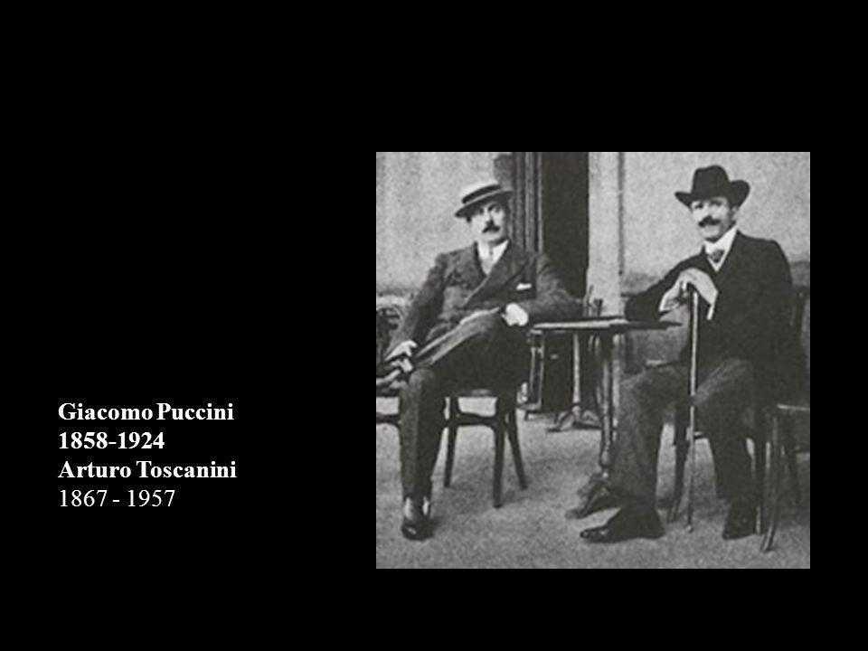 Giacomo Puccini 1858-1924 Arturo Toscanini 1867 - 1957