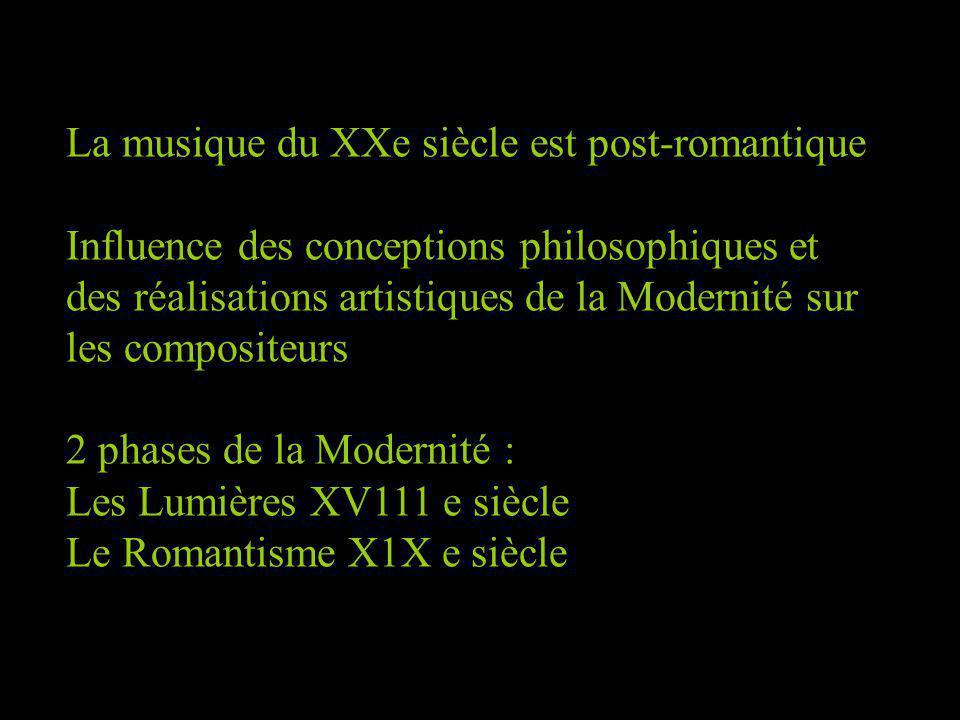 La musique du XXe siècle est post-romantique Influence des conceptions philosophiques et des réalisations artistiques de la Modernité sur les compositeurs 2 phases de la Modernité : Les Lumières XV111 e siècle Le Romantisme X1X e siècle