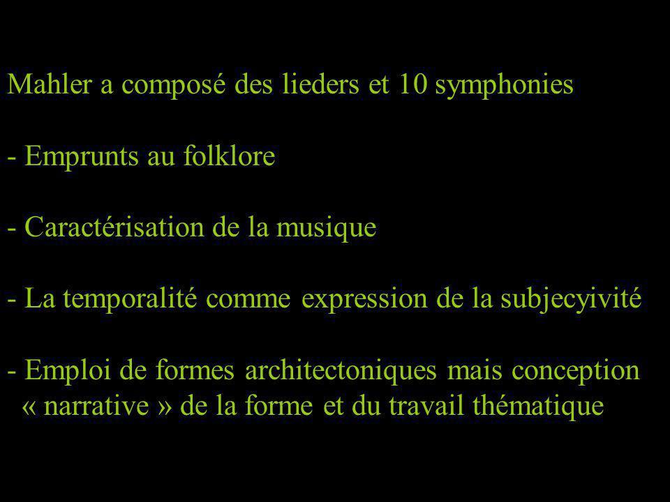 Mahler a composé des lieders et 10 symphonies - Emprunts au folklore - Caractérisation de la musique - La temporalité comme expression de la subjecyivité - Emploi de formes architectoniques mais conception « narrative » de la forme et du travail thématique