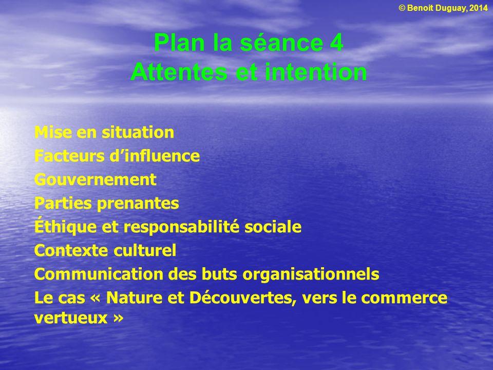 © Benoit Duguay, 2014 Plan la séance 4 Attentes et intention Mise en situation Facteurs dinfluence Gouvernement Parties prenantes Éthique et responsab
