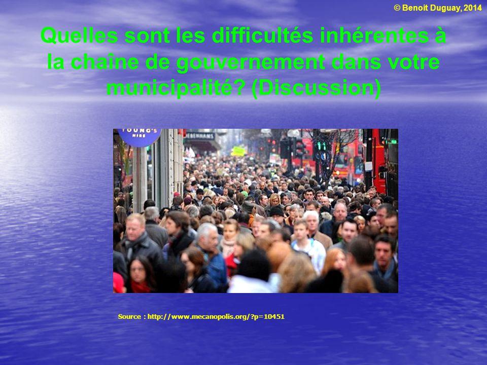 © Benoit Duguay, 2014 Quelles sont les difficultés inhérentes à la chaîne de gouvernement dans votre municipalité? (Discussion) Source : http://www.me