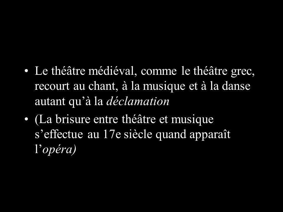Le théâtre médiéval, comme le théâtre grec, recourt au chant, à la musique et à la danse autant quà la déclamation (La brisure entre théâtre et musique seffectue au 17e siècle quand apparaît lopéra)