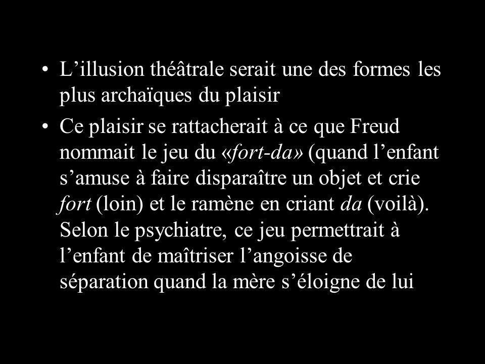 Lillusion théâtrale serait une des formes les plus archaïques du plaisir Ce plaisir se rattacherait à ce que Freud nommait le jeu du «fort-da» (quand lenfant samuse à faire disparaître un objet et crie fort (loin) et le ramène en criant da (voilà).