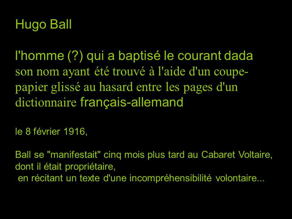 Hugo Ball l'homme (?) qui a baptisé le courant dada son nom ayant été trouvé à l'aide d'un coupe- papier glissé au hasard entre les pages d'un diction