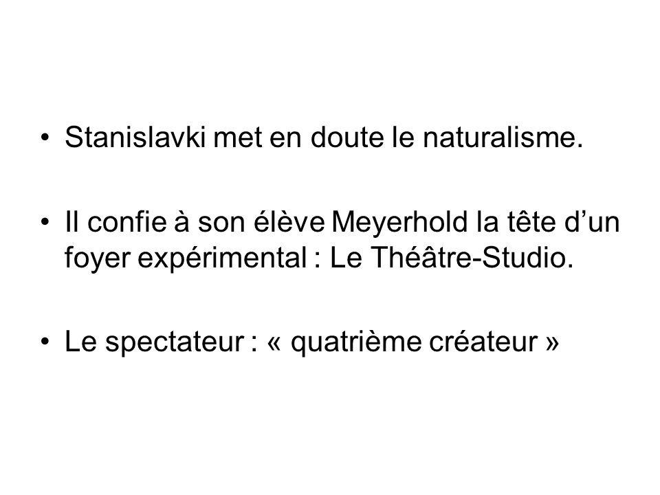 Stanislavki met en doute le naturalisme. Il confie à son élève Meyerhold la tête dun foyer expérimental : Le Théâtre-Studio. Le spectateur : « quatriè