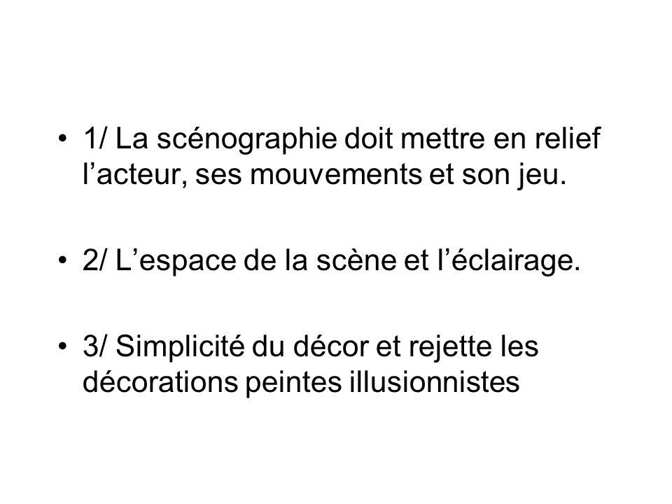 1/ La scénographie doit mettre en relief lacteur, ses mouvements et son jeu. 2/ Lespace de la scène et léclairage. 3/ Simplicité du décor et rejette l