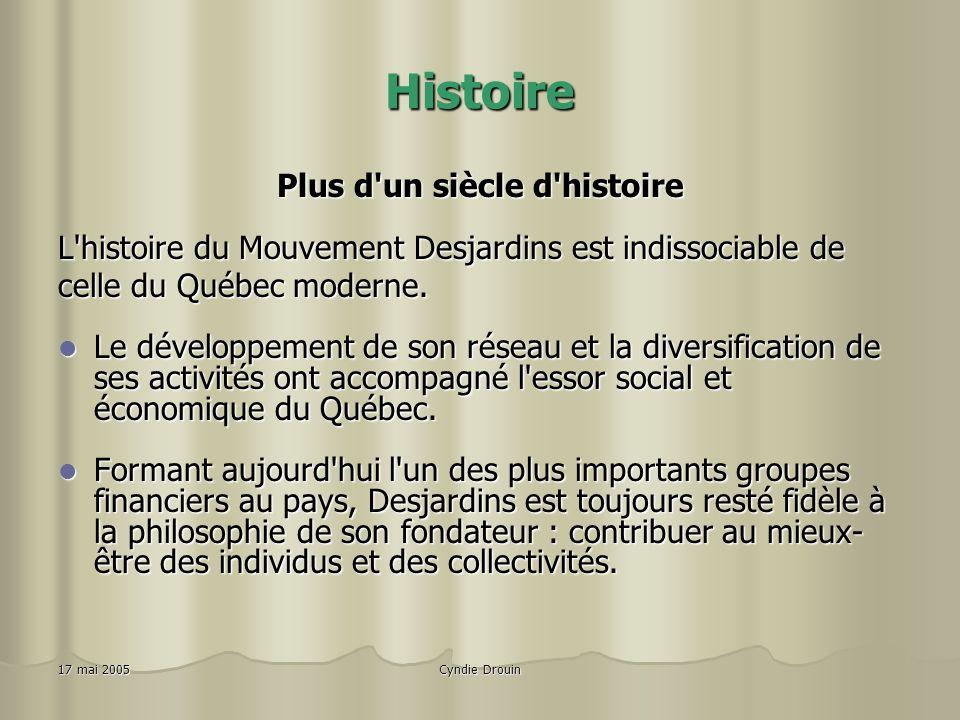 Cyndie Drouin17 mai 2005 Histoire Plus d un siècle d histoire L histoire du Mouvement Desjardins est indissociable de celle du Québec moderne.