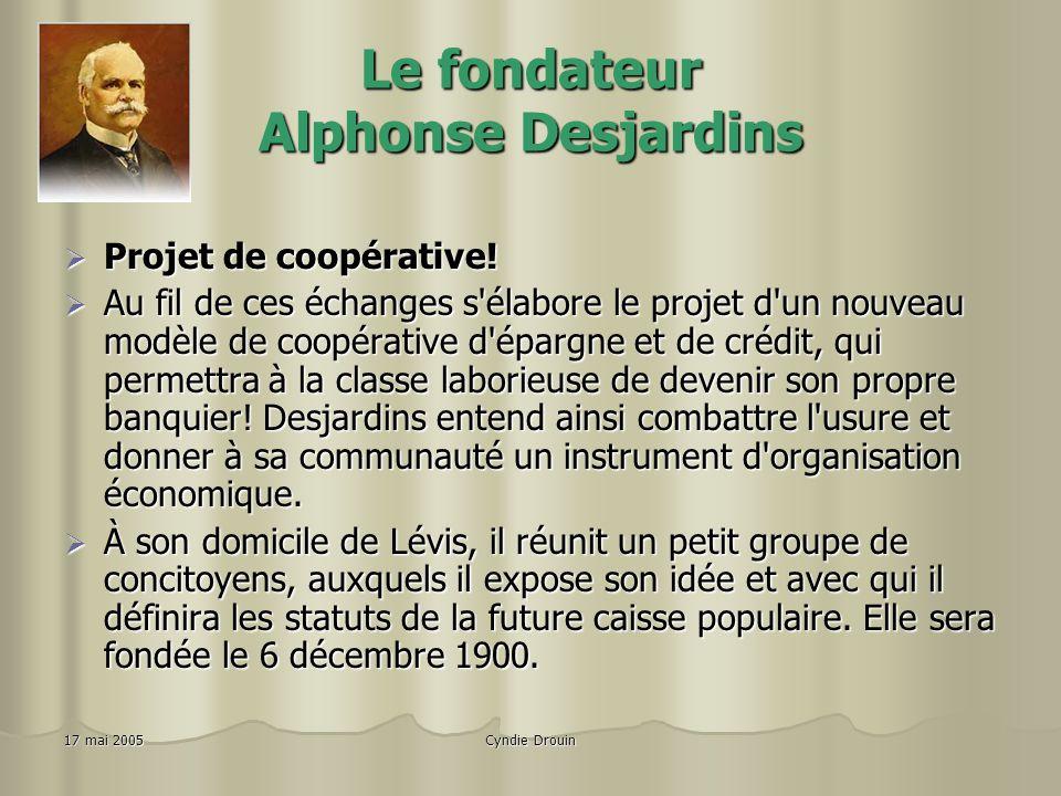 Cyndie Drouin17 mai 2005 Le fondateur Alphonse Desjardins Projet de coopérative.