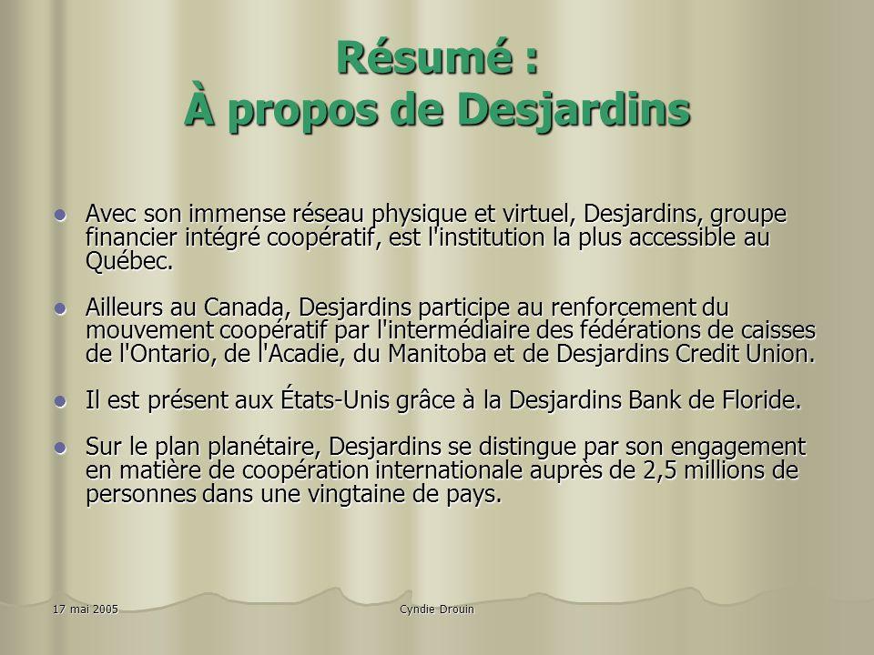 Cyndie Drouin17 mai 2005 Résumé : À propos de Desjardins Avec son immense réseau physique et virtuel, Desjardins, groupe financier intégré coopératif, est l institution la plus accessible au Québec.