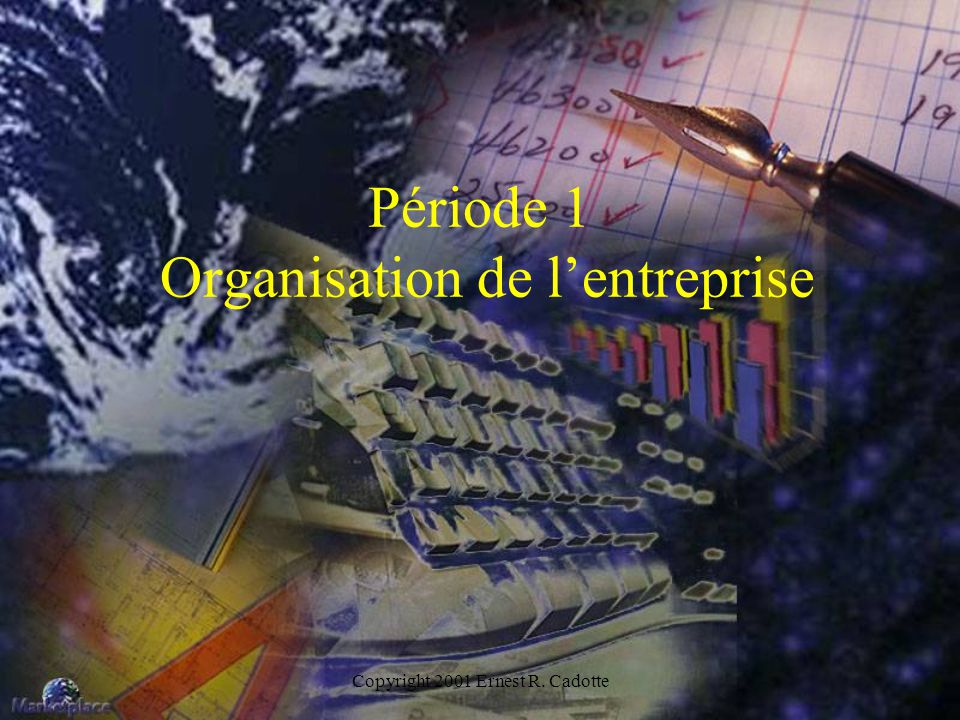 Copyright 2001 Ernest R. Cadotte Période 1 Organisation de lentreprise