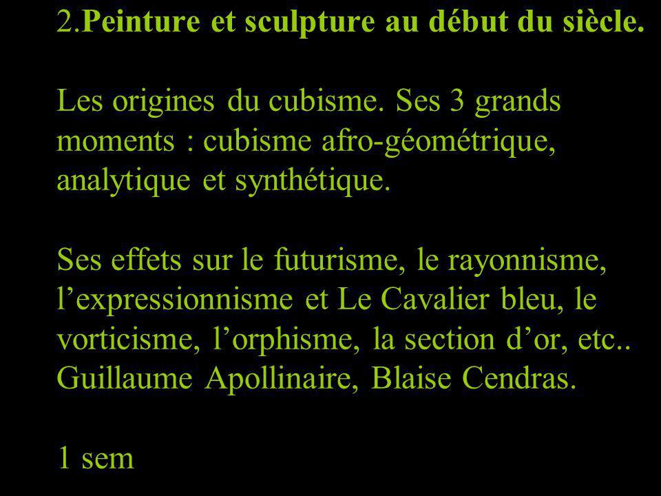 2.Peinture et sculpture au début du siècle. Les origines du cubisme. Ses 3 grands moments : cubisme afro-géométrique, analytique et synthétique. Ses e