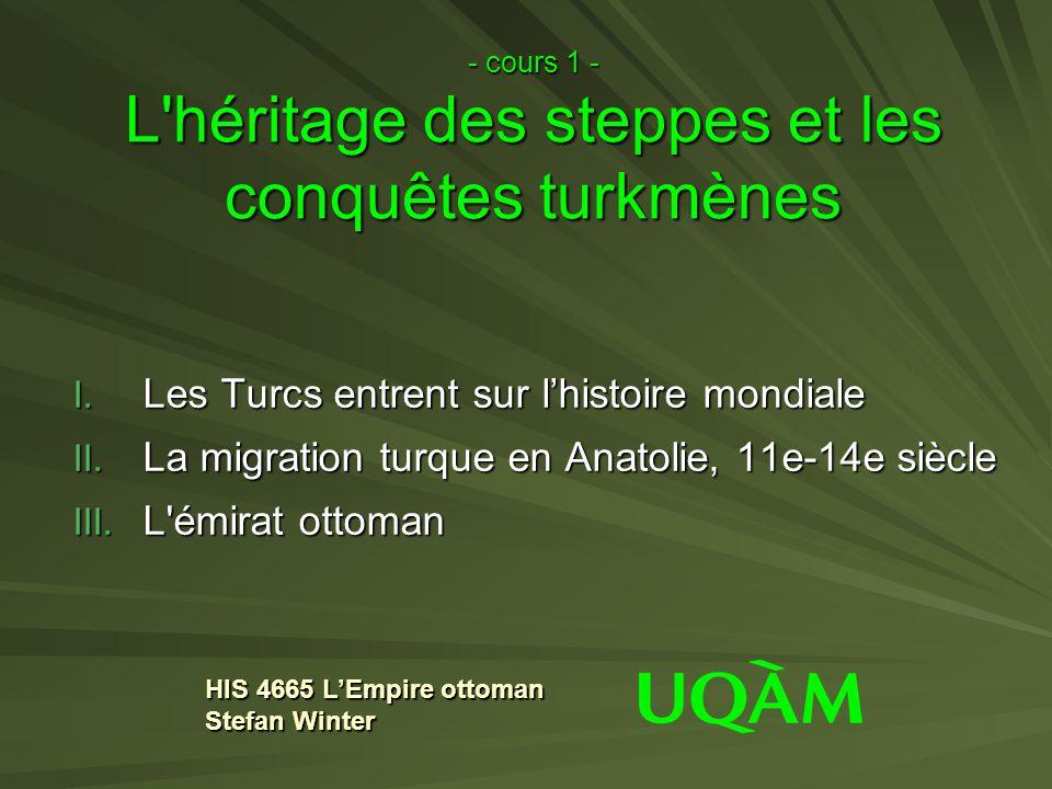 - cours 1 - L'héritage des steppes et les conquêtes turkmènes I. Les Turcs entrent sur lhistoire mondiale II. La migration turque en Anatolie, 11e-14e