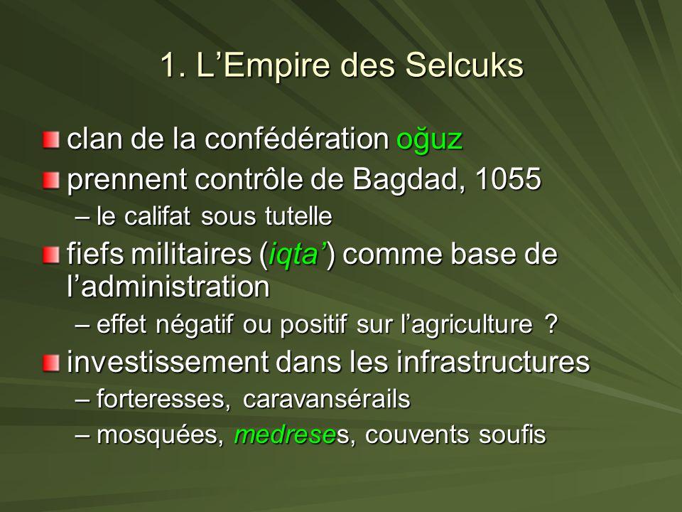 1. LEmpire des Selcuks clan de la confédération oğuz prennent contrôle de Bagdad, 1055 –le califat sous tutelle fiefs militaires (iqta) comme base de