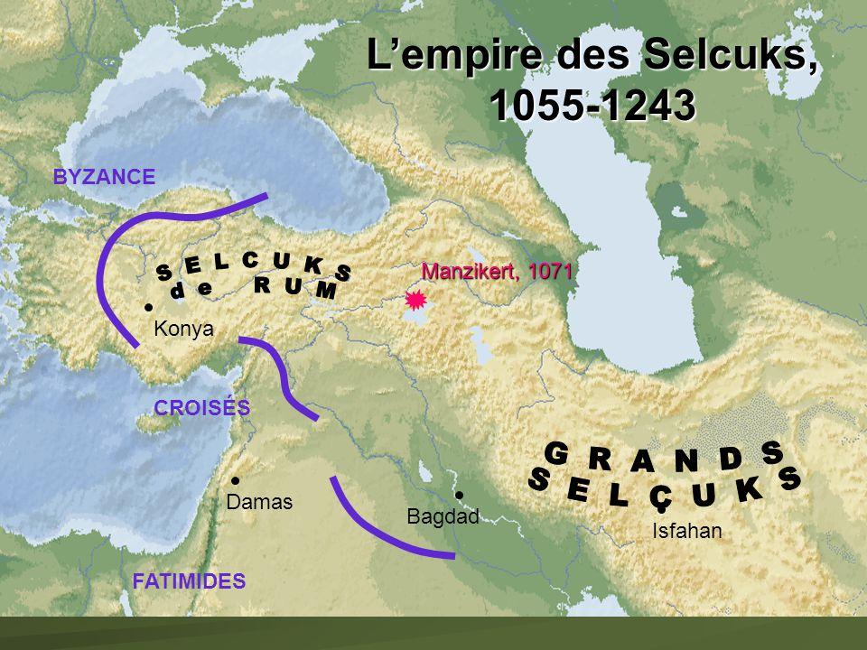Manzikert, 1071 Konya Damas Bagdad Isfahan FATIMIDES BYZANCE CROISÉS Lempire des Selcuks, 1055-1243