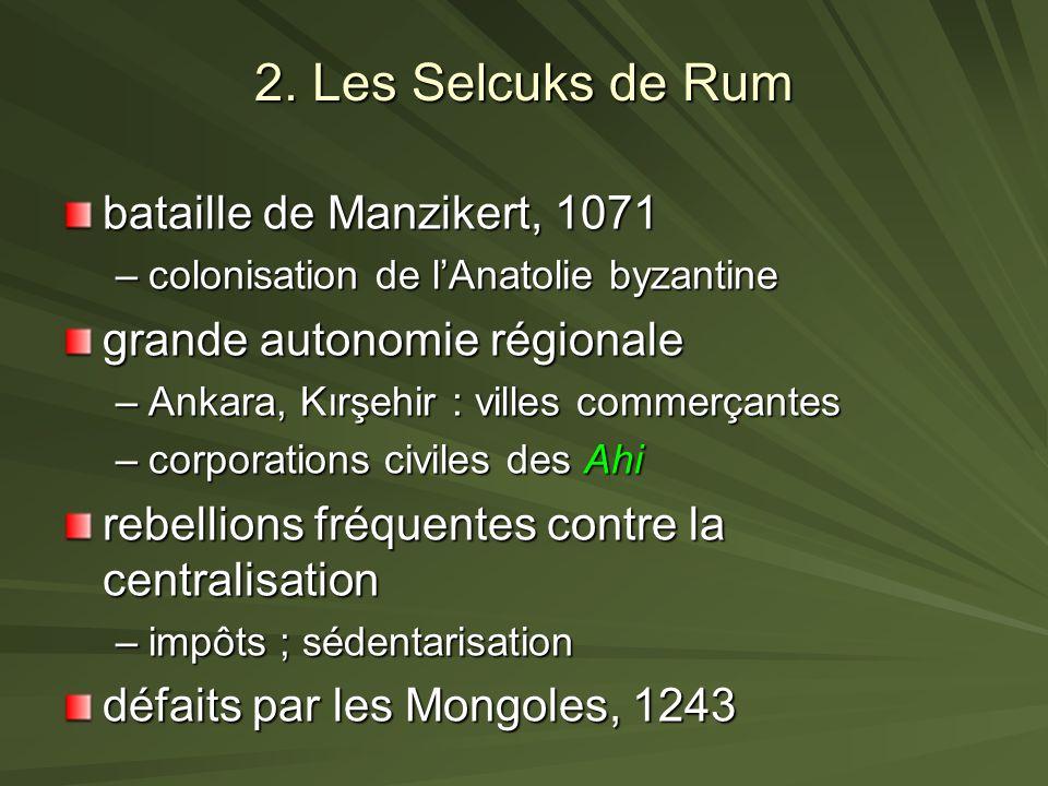 2. Les Selcuks de Rum bataille de Manzikert, 1071 –colonisation de lAnatolie byzantine grande autonomie régionale –Ankara, Kırşehir : villes commerçan