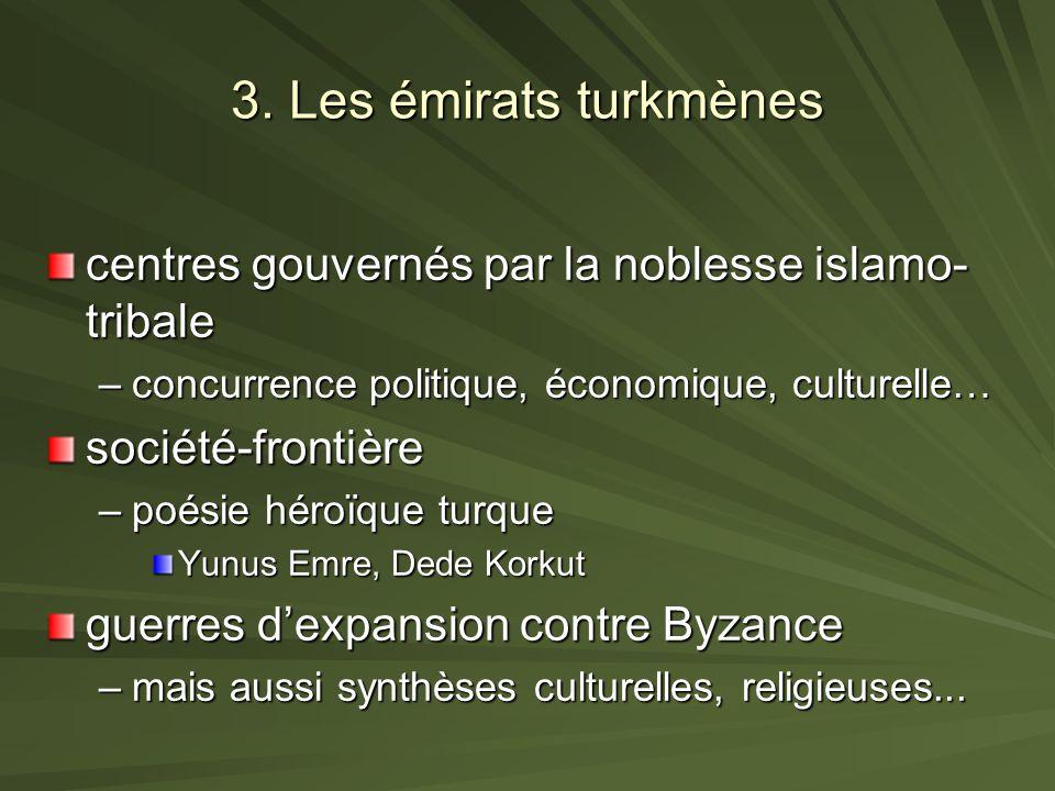 3. Les émirats turkmènes centres gouvernés par la noblesse islamo- tribale –concurrence politique, économique, culturelle… société-frontière –poésie h