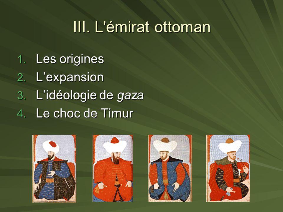 III. L'émirat ottoman 1. Les origines 2. Lexpansion 3. Lidéologie de gaza 4. Le choc de Timur