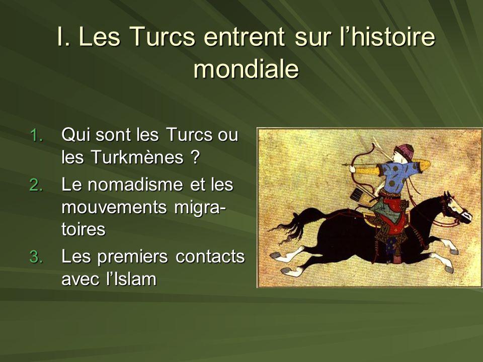 I. Les Turcs entrent sur lhistoire mondiale 1. Qui sont les Turcs ou les Turkmènes ? 2. Le nomadisme et les mouvements migra- toires 3. Les premiers c