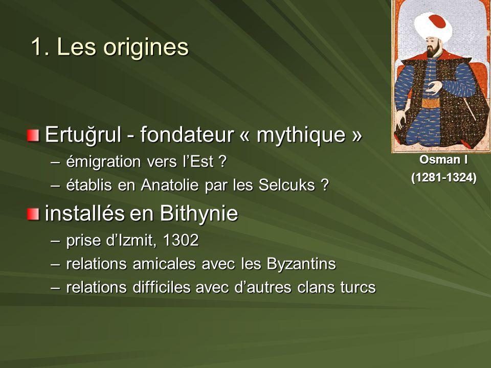 1. Les origines Ertuğrul - fondateur « mythique » –émigration vers lEst ? –établis en Anatolie par les Selcuks ? installés en Bithynie –prise dIzmit,
