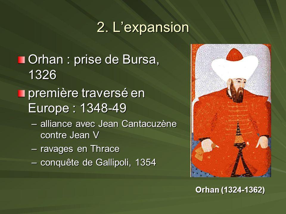 2. Lexpansion Orhan : prise de Bursa, 1326 première traversé en Europe : 1348-49 –alliance avec Jean Cantacuzène contre Jean V –ravages en Thrace –con