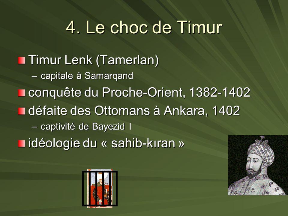 4. Le choc de Timur Timur Lenk (Tamerlan) –capitale à Samarqand conquête du Proche-Orient, 1382-1402 défaite des Ottomans à Ankara, 1402 –captivité de