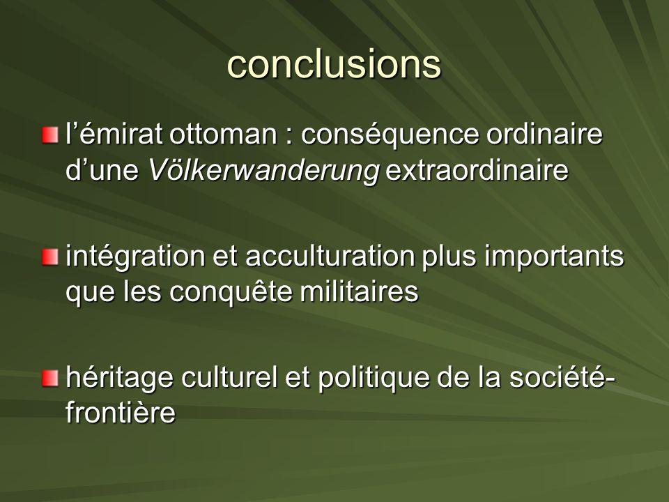 conclusions lémirat ottoman : conséquence ordinaire dune Völkerwanderung extraordinaire intégration et acculturation plus importants que les conquête