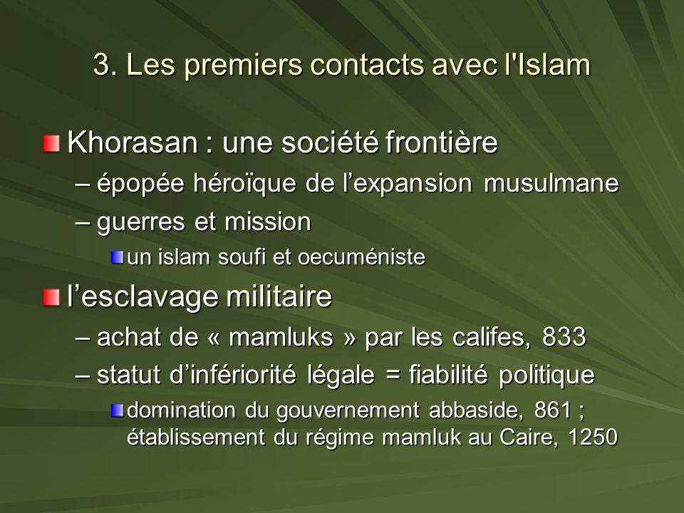 3. Les premiers contacts avec l'Islam Khorasan : une société frontière –épopée héroïque de lexpansion musulmane –guerres et mission un islam soufi et