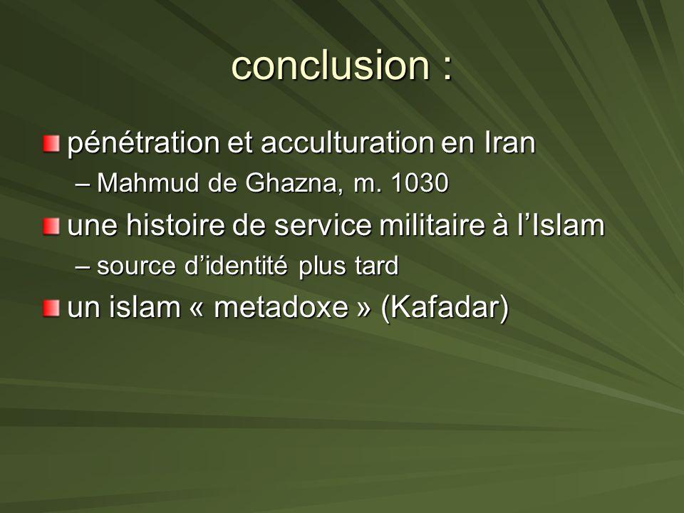 conclusion : pénétration et acculturation en Iran –Mahmud de Ghazna, m. 1030 une histoire de service militaire à lIslam –source didentité plus tard un