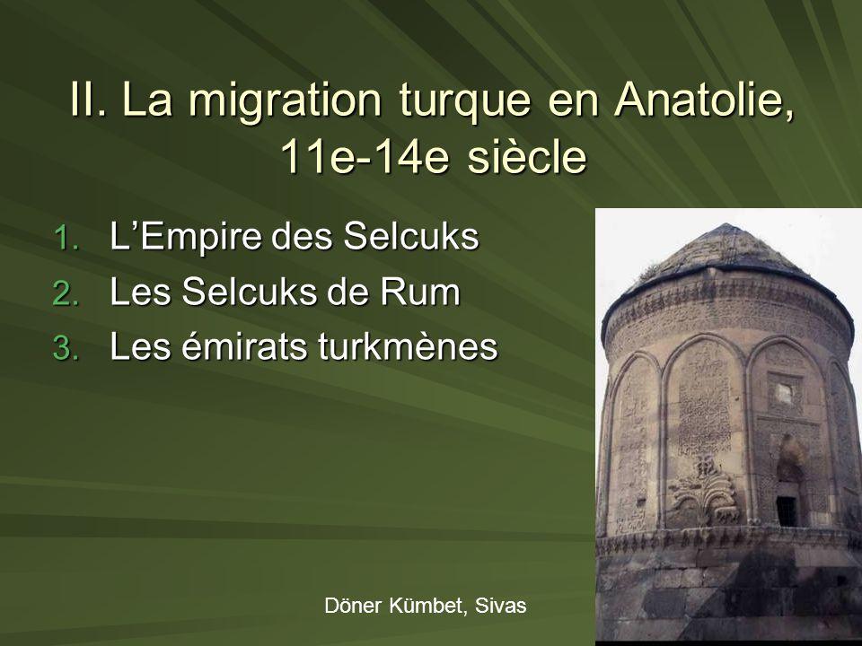 II. La migration turque en Anatolie, 11e-14e siècle 1. LEmpire des Selcuks 2. Les Selcuks de Rum 3. Les émirats turkmènes Döner Kümbet, Sivas