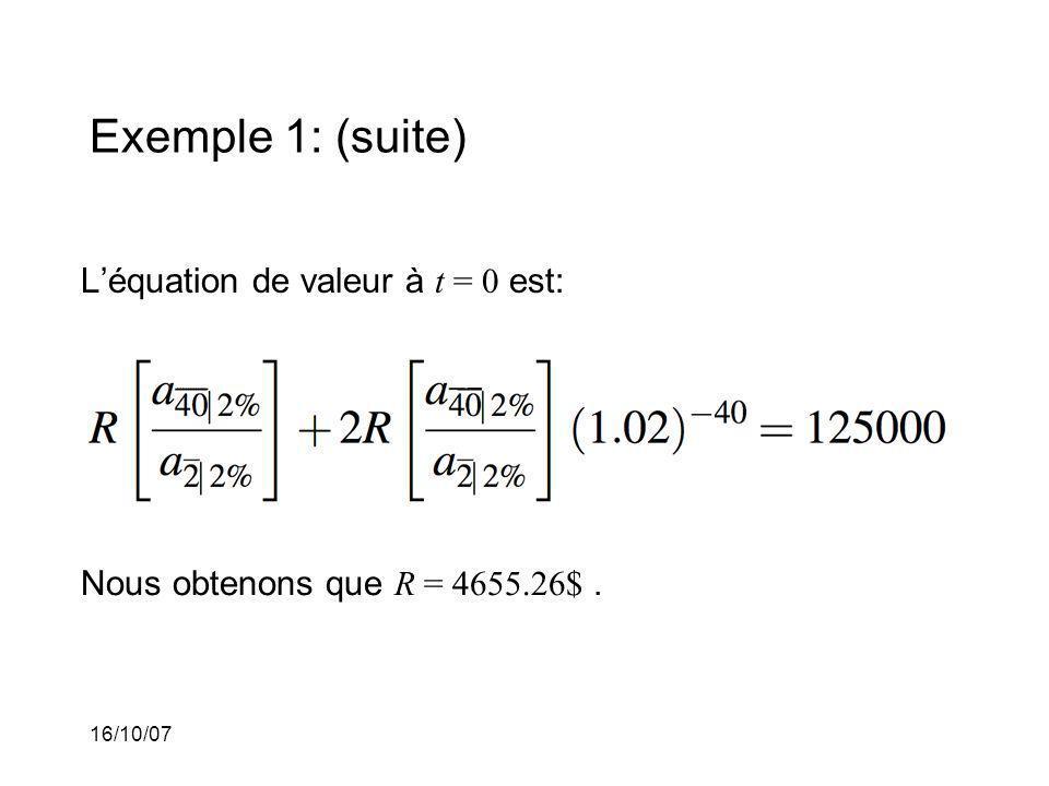 16/10/07 Exemple 1: (suite) Léquation de valeur à t = 0 est: Nous obtenons que R = 4655.26$.