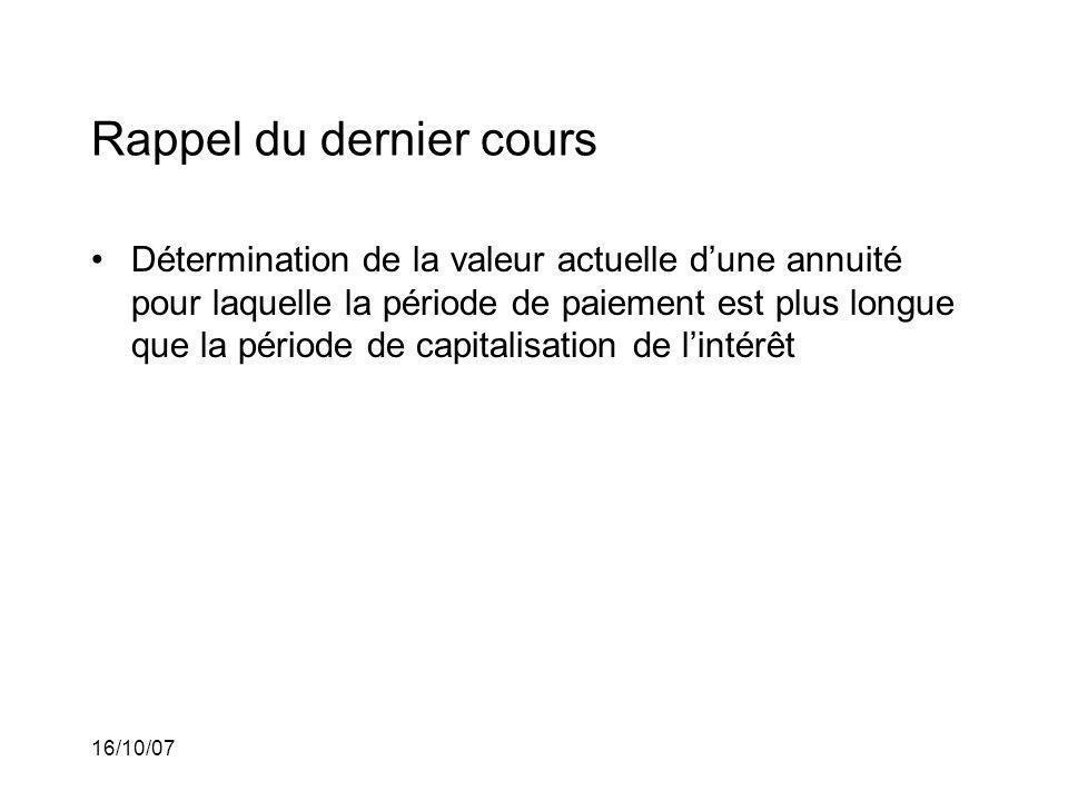 16/10/07 Rappel du dernier cours Détermination de la valeur actuelle dune annuité pour laquelle la période de paiement est plus longue que la période de capitalisation de lintérêt