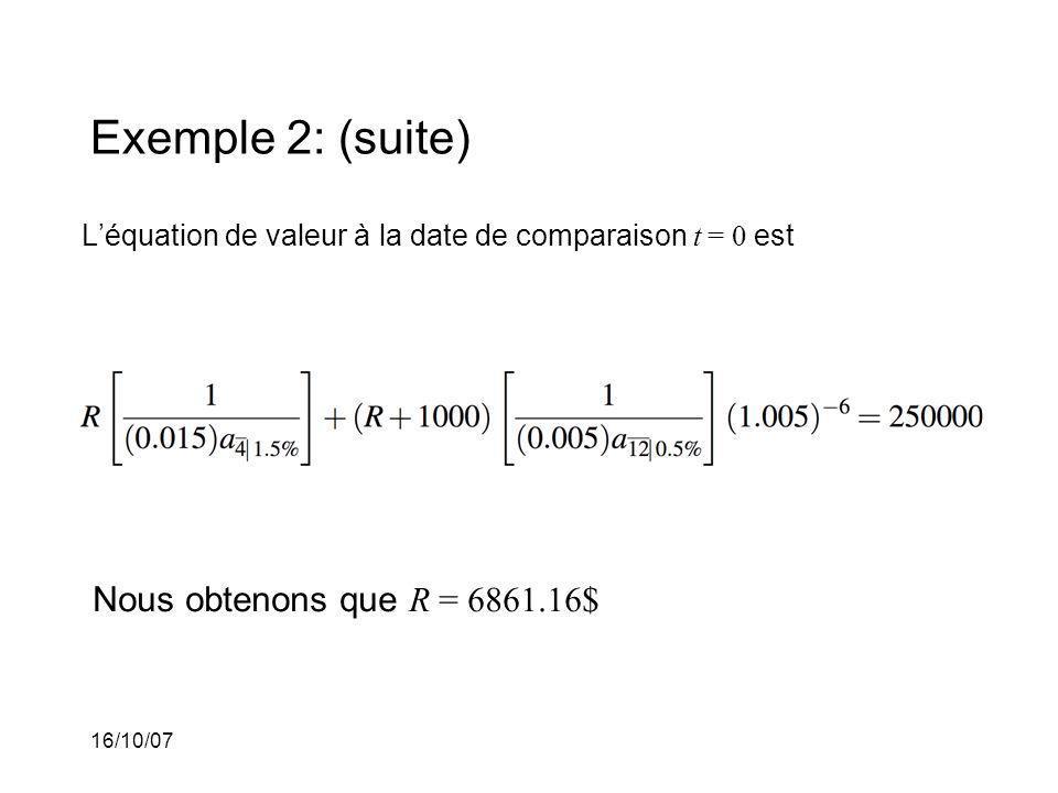 16/10/07 Exemple 2: (suite) Léquation de valeur à la date de comparaison t = 0 est Nous obtenons que R = 6861.16$