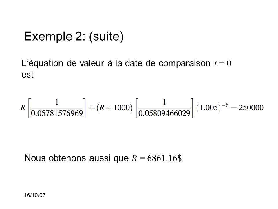 16/10/07 Exemple 2: (suite) Léquation de valeur à la date de comparaison t = 0 est Nous obtenons aussi que R = 6861.16$