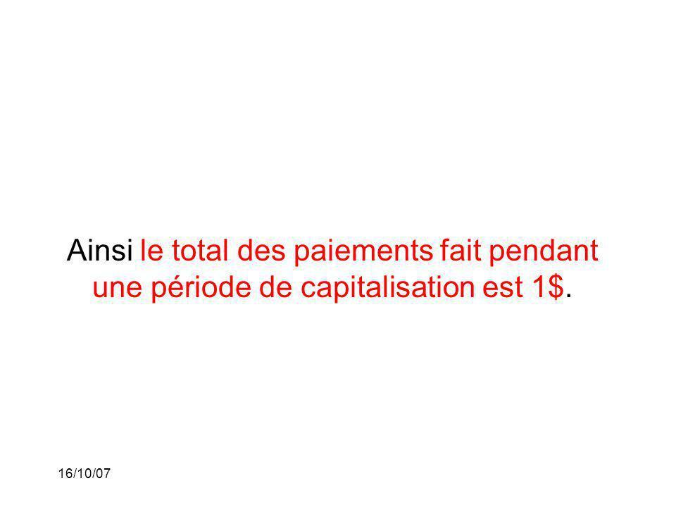 16/10/07 Ainsi le total des paiements fait pendant une période de capitalisation est 1$.