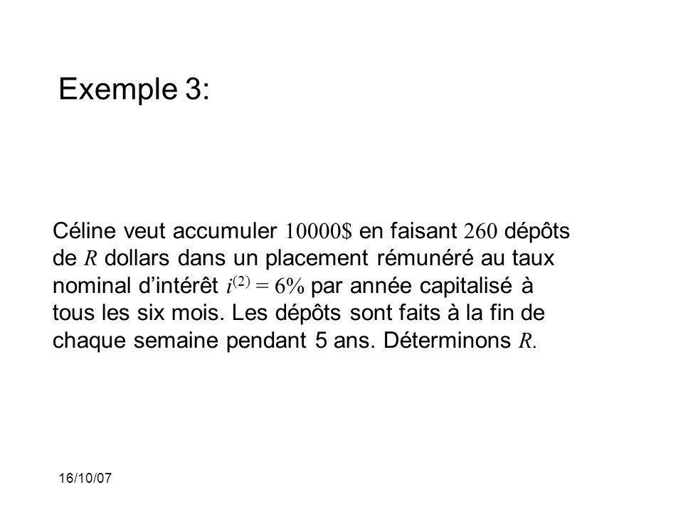 16/10/07 Exemple 3: Céline veut accumuler 10000$ en faisant 260 dépôts de R dollars dans un placement rémunéré au taux nominal dintérêt i (2) = 6% par année capitalisé à tous les six mois.