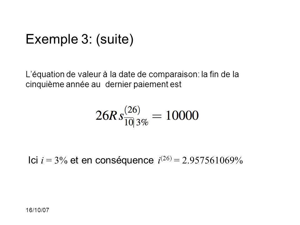 16/10/07 Exemple 3: (suite) Léquation de valeur à la date de comparaison: la fin de la cinquième année au dernier paiement est Ici i = 3% et en conséquence i (26) = 2.957561069%