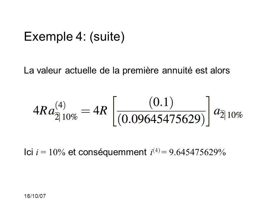 16/10/07 Exemple 4: (suite) La valeur actuelle de la première annuité est alors Ici i = 10% et conséquemment i (4) = 9.645475629%