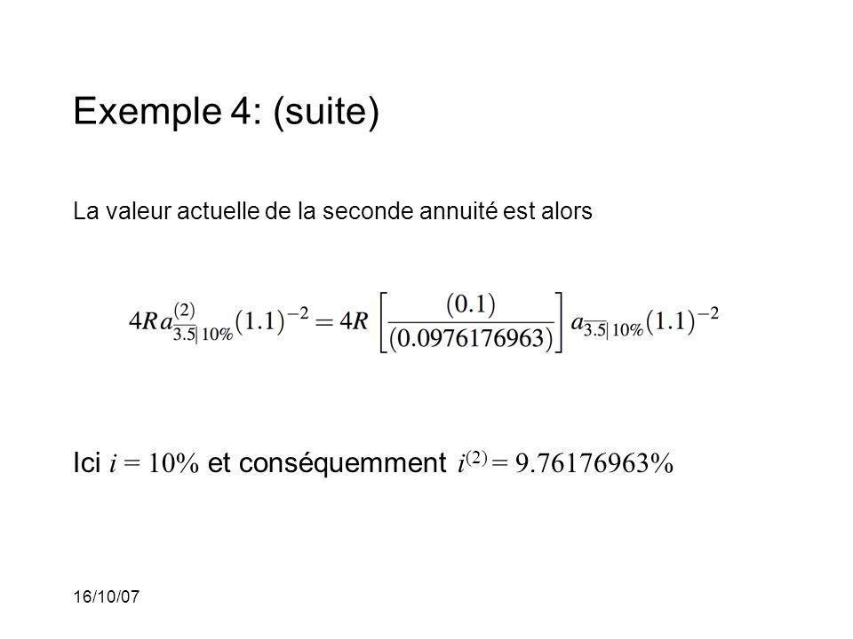 16/10/07 Exemple 4: (suite) La valeur actuelle de la seconde annuité est alors Ici i = 10% et conséquemment i (2) = 9.76176963%