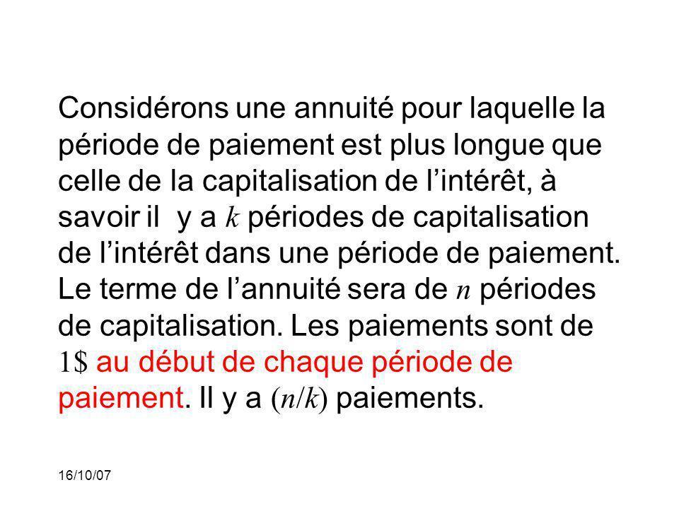 16/10/07 Considérons une annuité pour laquelle la période de paiement est plus longue que celle de la capitalisation de lintérêt, à savoir il y a k périodes de capitalisation de lintérêt dans une période de paiement.