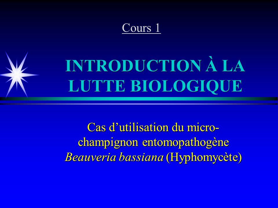 INTRODUCTION À LA LUTTE BIOLOGIQUE Cas dutilisation du micro- champignon entomopathogène Beauveria bassiana (Hyphomycète) Cours 1