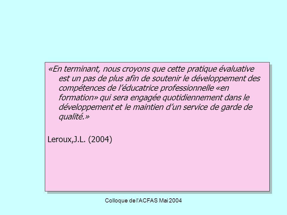 Colloque de l ACFAS Mai 2004 «En terminant, nous croyons que cette pratique évaluative est un pas de plus afin de soutenir le développement des compétences de léducatrice professionnelle «en formation» qui sera engagée quotidiennement dans le développement et le maintien dun service de garde de qualité.» Leroux,J.L.