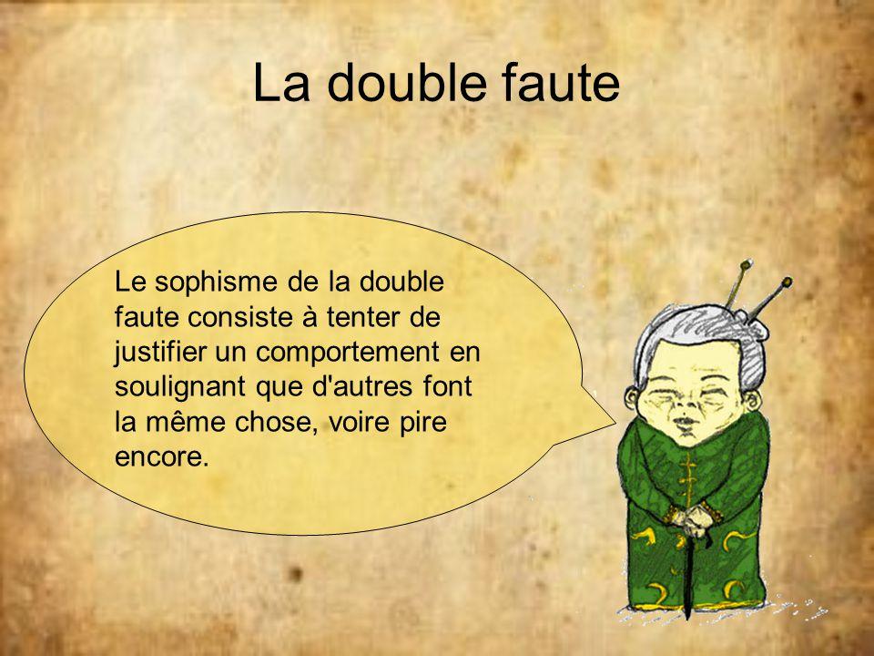 La double faute Le sophisme de la double faute consiste à tenter de justifier un comportement en soulignant que d'autres font la même chose, voire pir