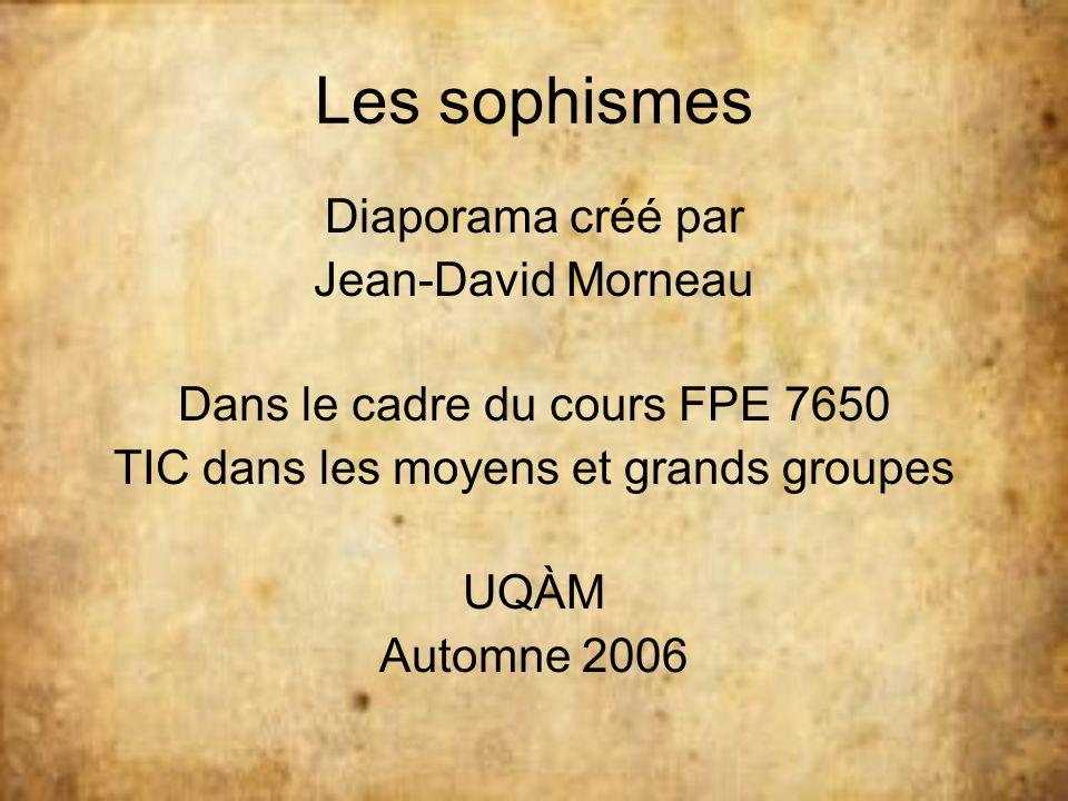 Les sophismes Diaporama créé par Jean-David Morneau Dans le cadre du cours FPE 7650 TIC dans les moyens et grands groupes UQÀM Automne 2006