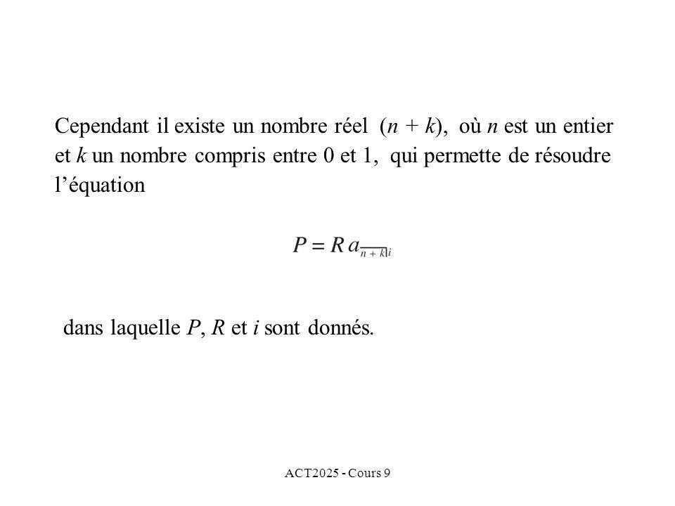 ACT2025 - Cours 9 Cependant il existe un nombre réel (n + k), où n est un entier et k un nombre compris entre 0 et 1, qui permette de résoudre léquation dans laquelle P, R et i sont donnés.