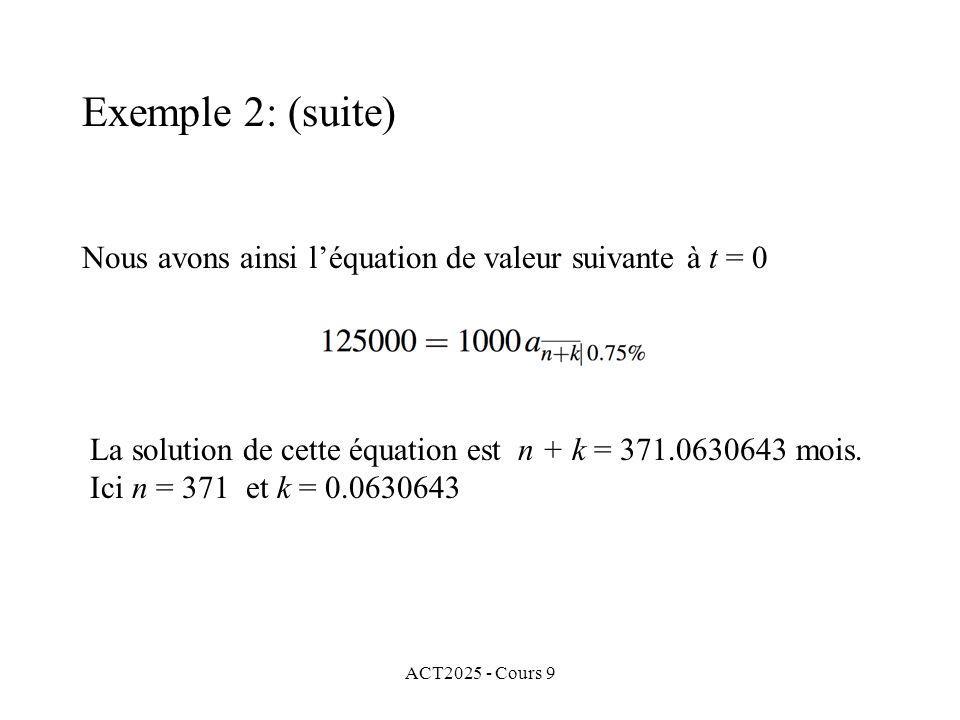 ACT2025 - Cours 9 Nous avons ainsi léquation de valeur suivante à t = 0 Exemple 2: (suite) La solution de cette équation est n + k = 371.0630643 mois.