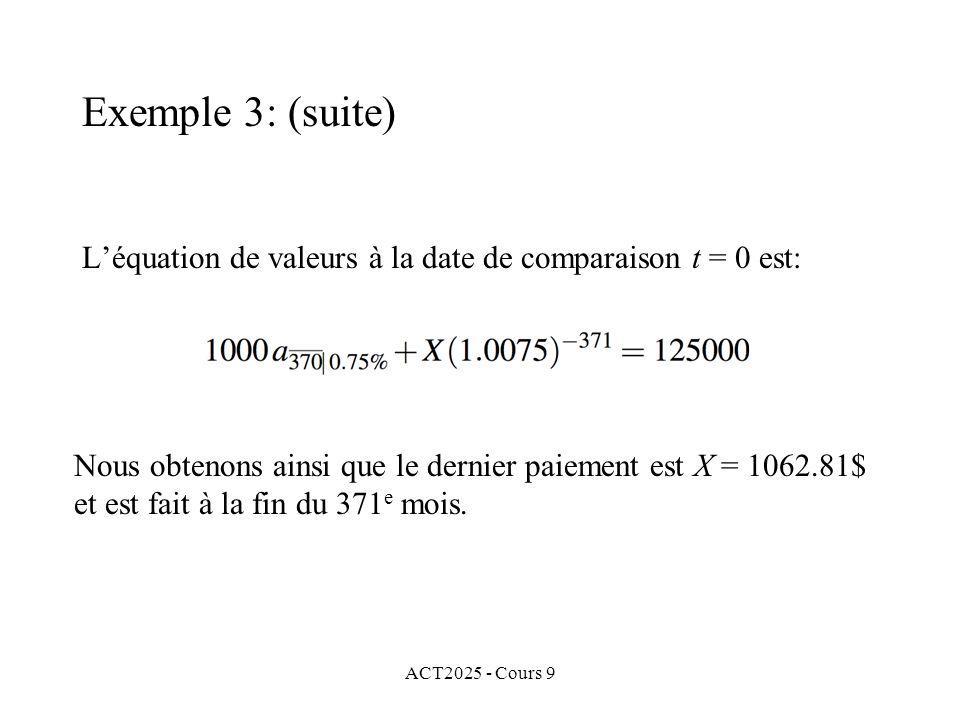 ACT2025 - Cours 9 Léquation de valeurs à la date de comparaison t = 0 est: Exemple 3: (suite) Nous obtenons ainsi que le dernier paiement est X = 1062.81$ et est fait à la fin du 371 e mois.