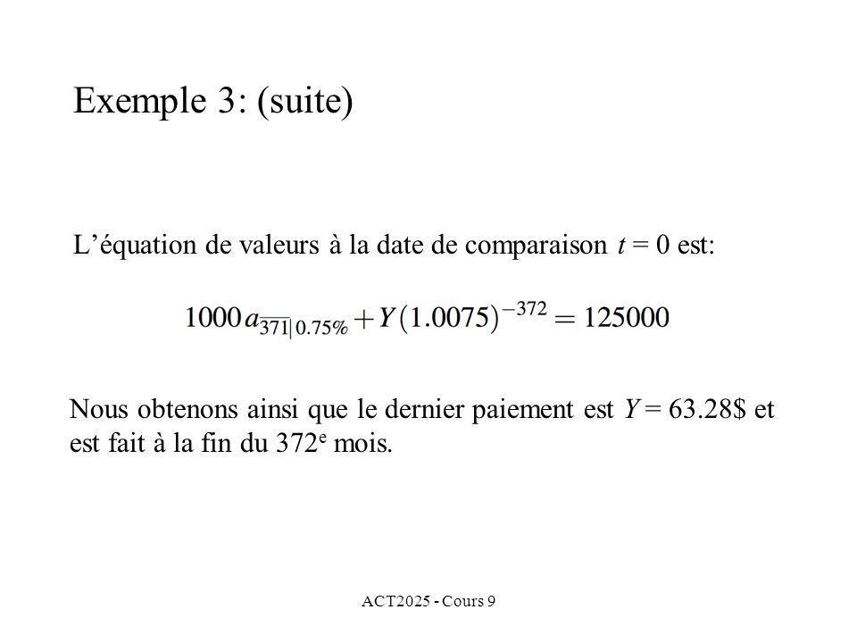 ACT2025 - Cours 9 Léquation de valeurs à la date de comparaison t = 0 est: Exemple 3: (suite) Nous obtenons ainsi que le dernier paiement est Y = 63.28$ et est fait à la fin du 372 e mois.